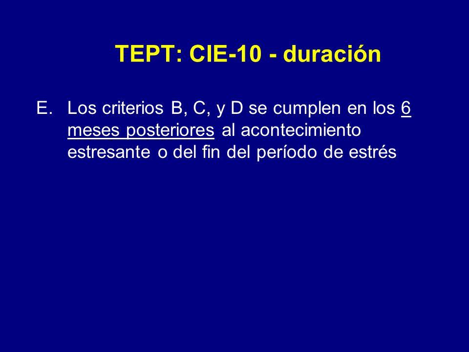 TEPT: CIE-10 - duración Los criterios B, C, y D se cumplen en los 6 meses posteriores al acontecimiento estresante o del fin del período de estrés.
