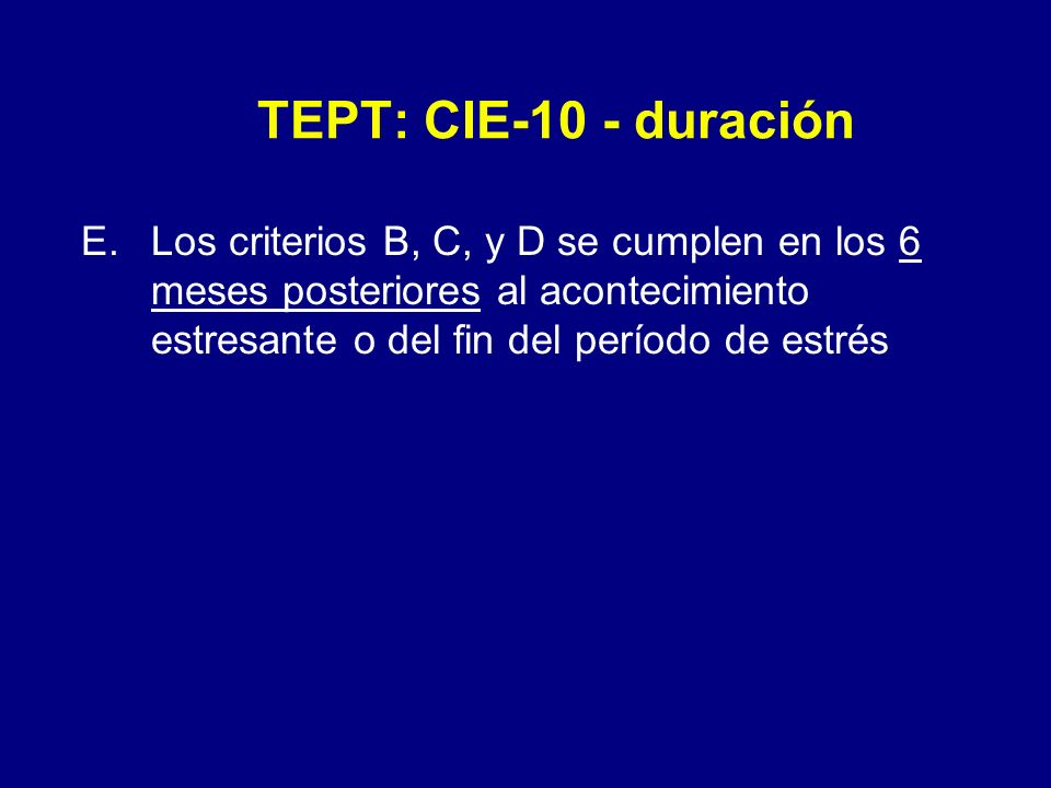 TEPT: CIE-10 - duraciónLos criterios B, C, y D se cumplen en los 6 meses posteriores al acontecimiento estresante o del fin del período de estrés.
