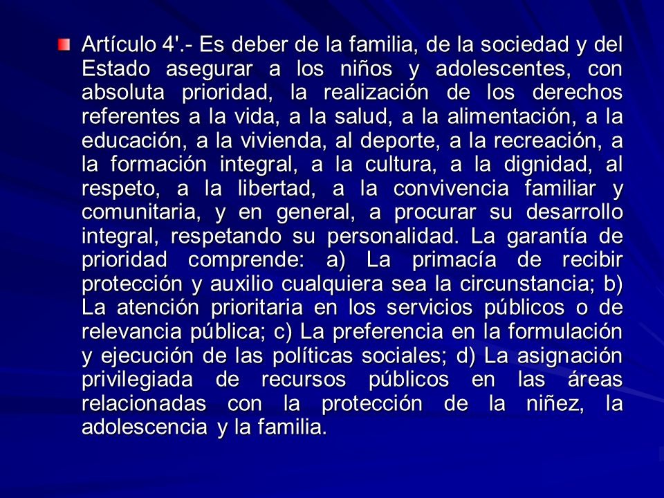 Artículo 4 .- Es deber de la familia, de la sociedad y del Estado asegurar a los niños y adolescentes, con absoluta prioridad, la realización de los derechos referentes a la vida, a la salud, a la alimentación, a la educación, a la vivienda, al deporte, a la recreación, a la formación integral, a la cultura, a la dignidad, al respeto, a la libertad, a la convivencia familiar y comunitaria, y en general, a procurar su desarrollo integral, respetando su personalidad.