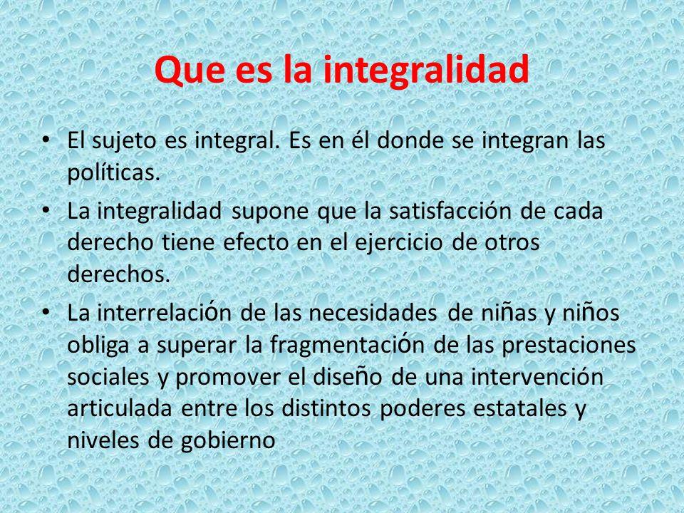Que es la integralidad El sujeto es integral. Es en él donde se integran las políticas.
