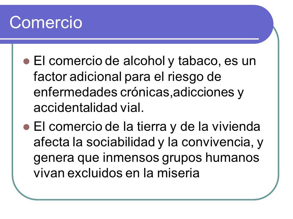 Comercio El comercio de alcohol y tabaco, es un factor adicional para el riesgo de enfermedades crónicas,adicciones y accidentalidad vial.