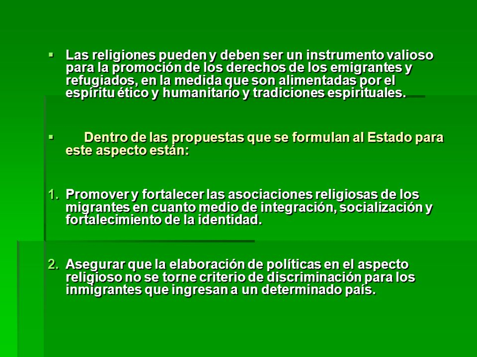 Las religiones pueden y deben ser un instrumento valioso para la promoción de los derechos de los emigrantes y refugiados, en la medida que son alimentadas por el espíritu ético y humanitario y tradiciones espirituales.