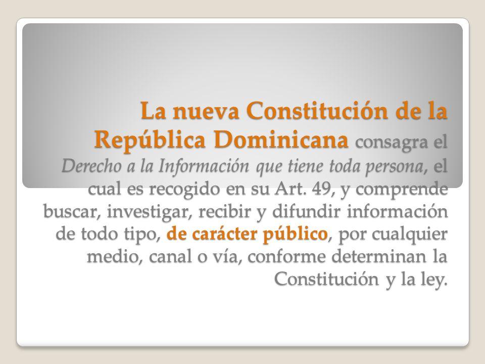 La nueva Constitución de la República Dominicana consagra el Derecho a la Información que tiene toda persona, el cual es recogido en su Art.