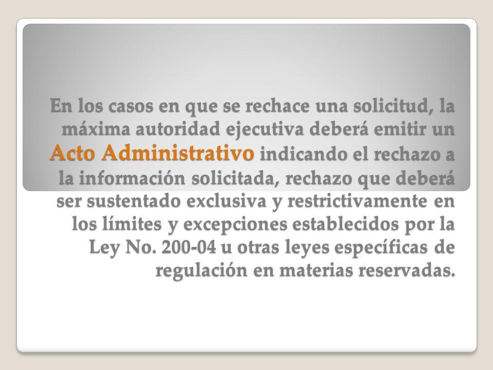 En los casos en que se rechace una solicitud, la máxima autoridad ejecutiva deberá emitir un Acto Administrativo indicando el rechazo a la información solicitada, rechazo que deberá ser sustentado exclusiva y restrictivamente en los límites y excepciones establecidos por la Ley No.