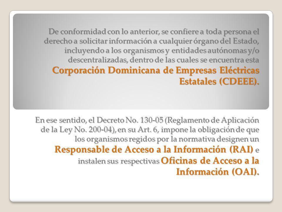 De conformidad con lo anterior, se confiere a toda persona el derecho a solicitar información a cualquier órgano del Estado, incluyendo a los organismos y entidades autónomas y/o descentralizadas, dentro de las cuales se encuentra esta Corporación Dominicana de Empresas Eléctricas Estatales (CDEEE).