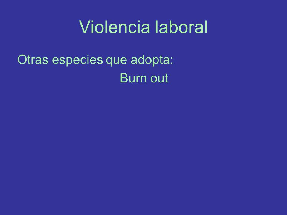 Violencia laboral Otras especies que adopta: Burn out
