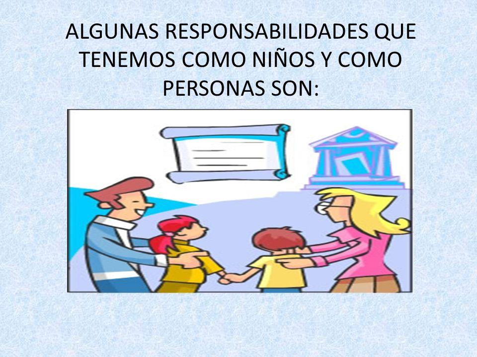 ALGUNAS RESPONSABILIDADES QUE TENEMOS COMO NIÑOS Y COMO PERSONAS SON: