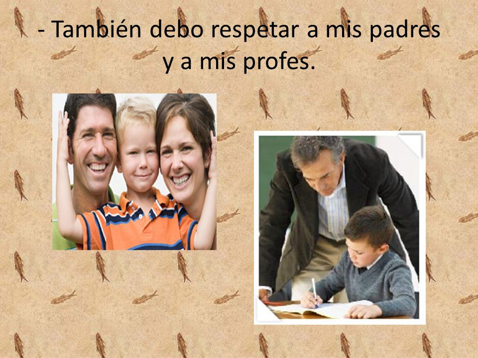- También debo respetar a mis padres y a mis profes.