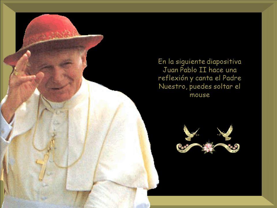 En la siguiente diapositiva Juan Pablo II hace una reflexión y canta el Padre Nuestro, puedes soltar el mouse