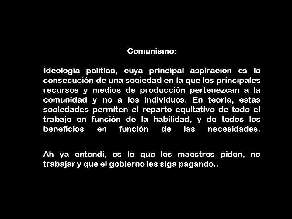 Comunismo: Ideología política, cuya principal aspiración es la consecución de una sociedad en la que los principales recursos y medios de producción pertenezcan a la comunidad y no a los individuos.