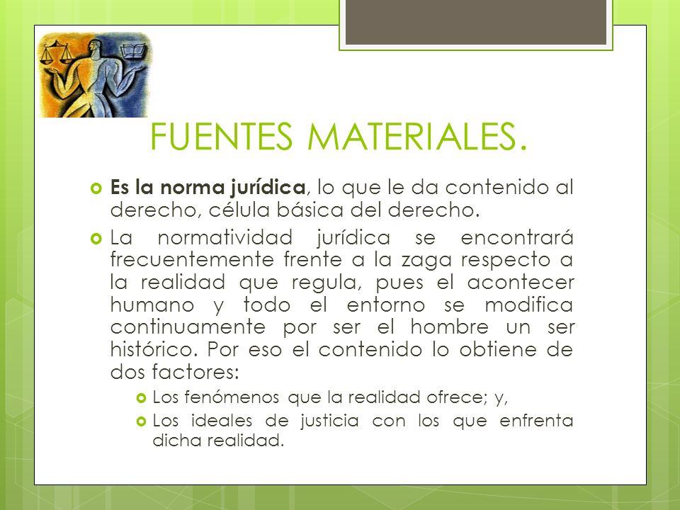 FUENTES MATERIALES. Es la norma jurídica, lo que le da contenido al derecho, célula básica del derecho.