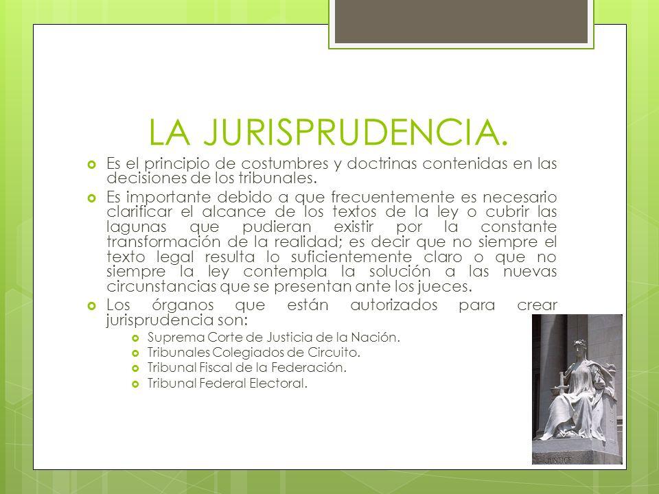 LA JURISPRUDENCIA. Es el principio de costumbres y doctrinas contenidas en las decisiones de los tribunales.