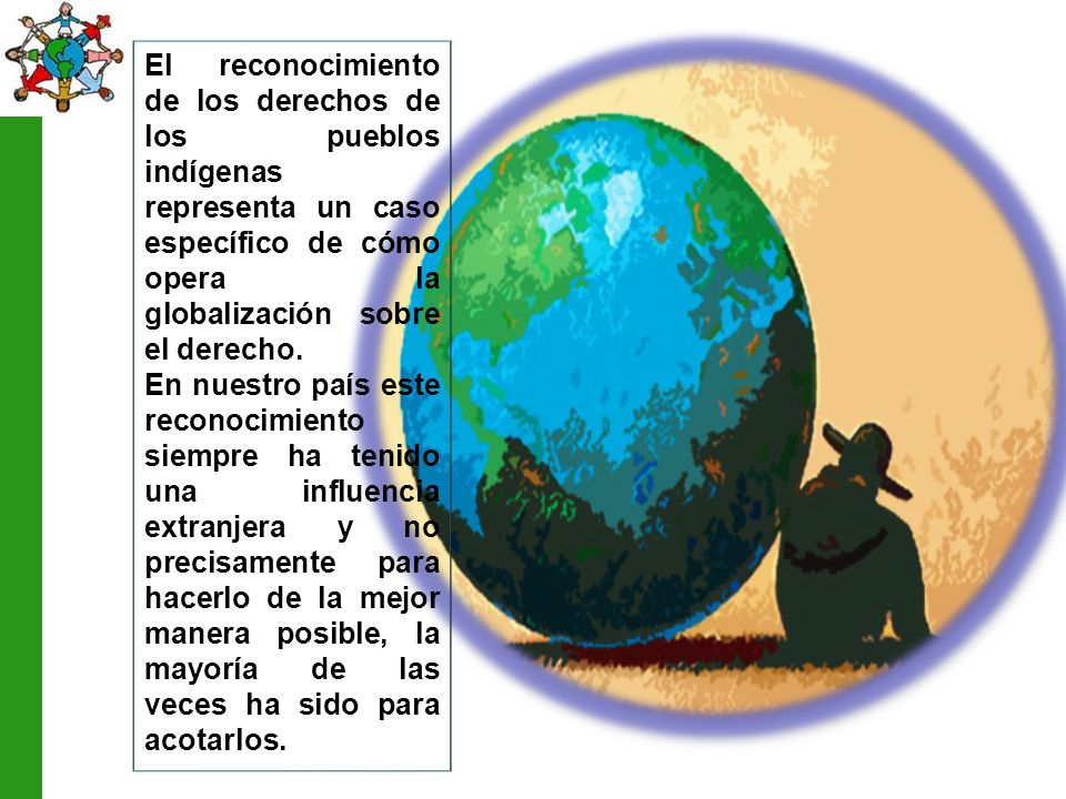 El reconocimiento de los derechos de los pueblos indígenas representa un caso específico de cómo opera la globalización sobre el derecho.