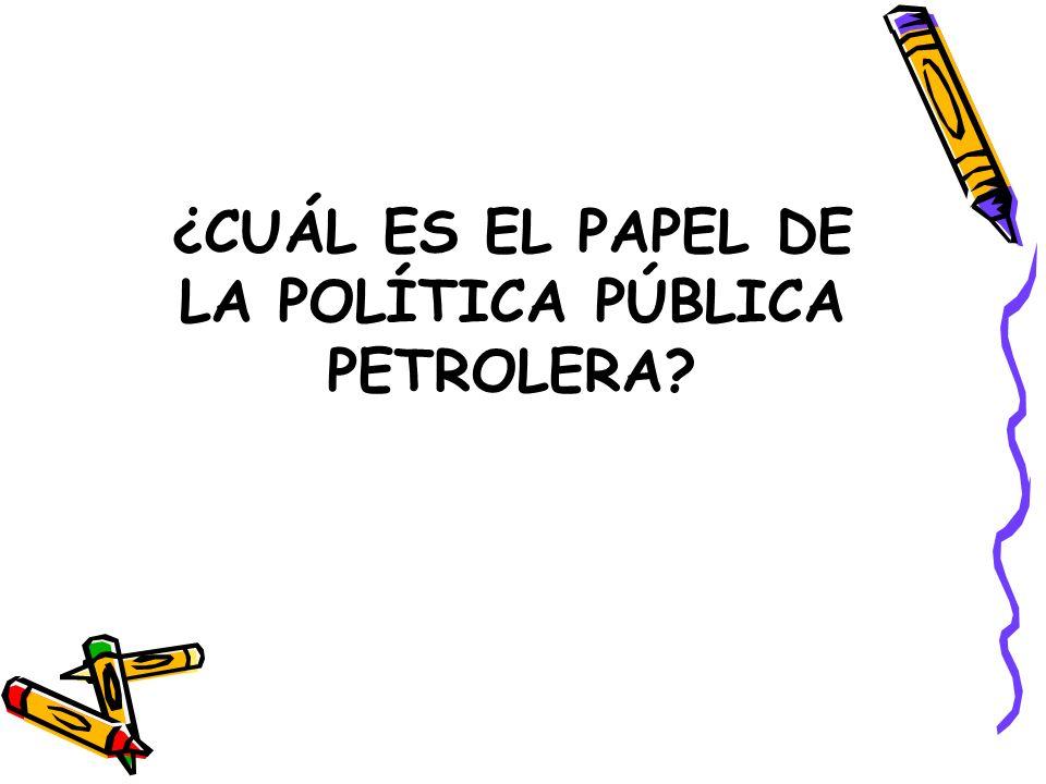 ¿CUÁL ES EL PAPEL DE LA POLÍTICA PÚBLICA PETROLERA