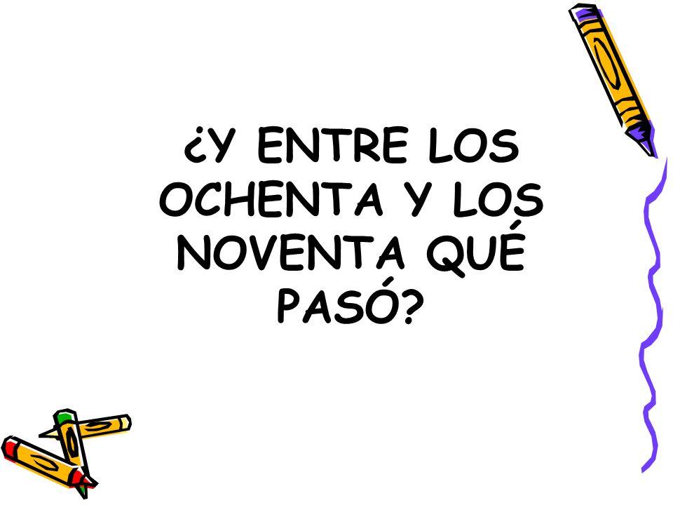 ¿Y ENTRE LOS OCHENTA Y LOS NOVENTA QUÉ PASÓ