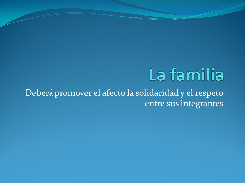 La familia Deberá promover el afecto la solidaridad y el respeto entre sus integrantes