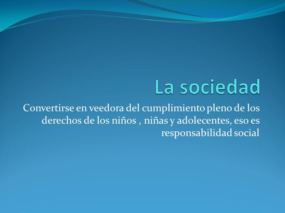 La sociedad Convertirse en veedora del cumplimiento pleno de los derechos de los niños , niñas y adolecentes, eso es responsabilidad social.