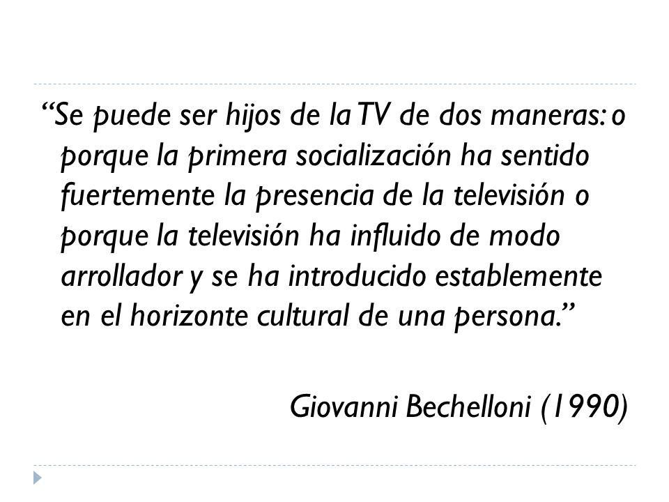 Se puede ser hijos de la TV de dos maneras: o porque la primera socialización ha sentido fuertemente la presencia de la televisión o porque la televisión ha influido de modo arrollador y se ha introducido establemente en el horizonte cultural de una persona. Giovanni Bechelloni (1990)