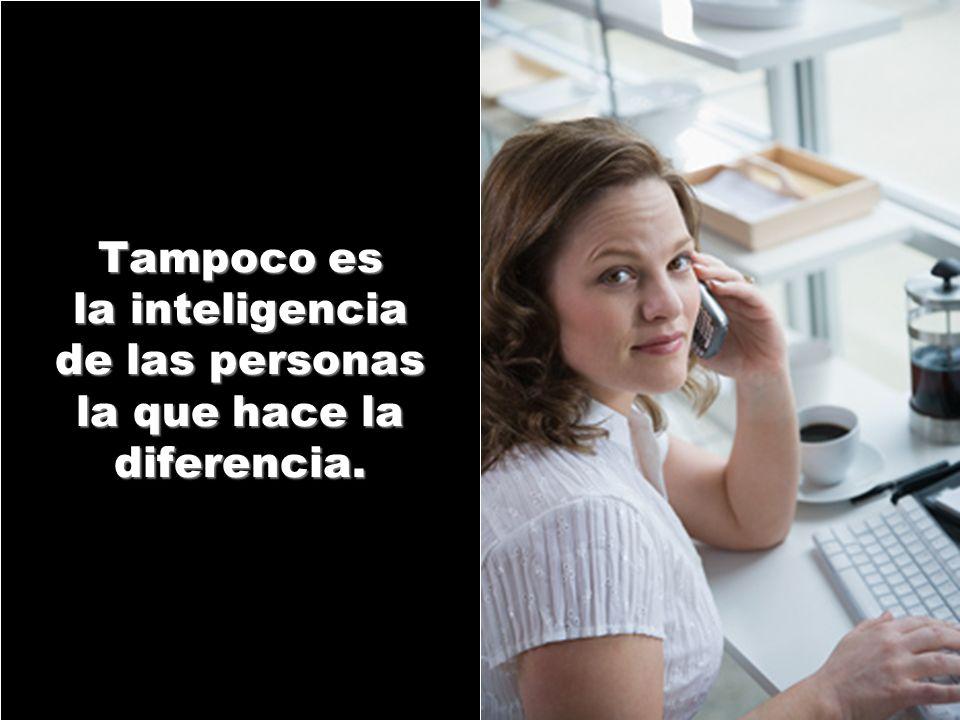 Tampoco es la inteligencia de las personas la que hace la diferencia.