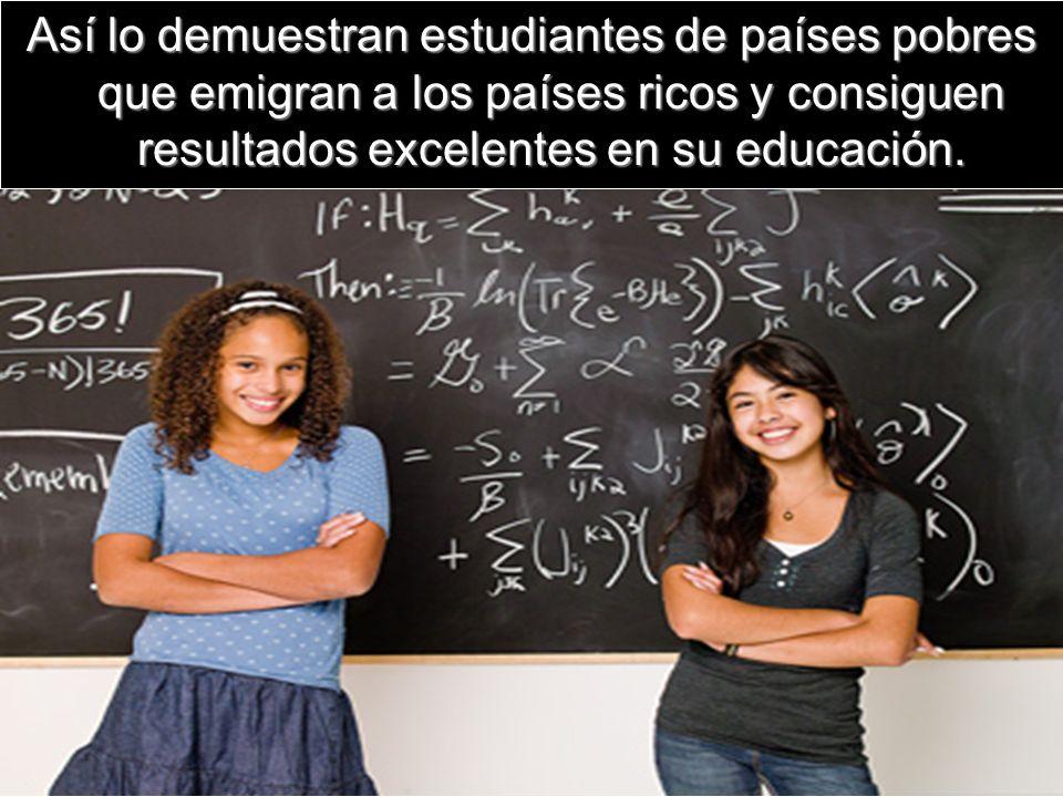Así lo demuestran estudiantes de países pobres que emigran a los países ricos y consiguen resultados excelentes en su educación.