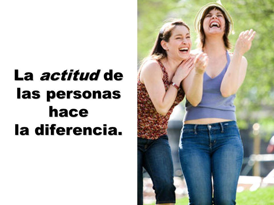 La actitud de las personas hace la diferencia.