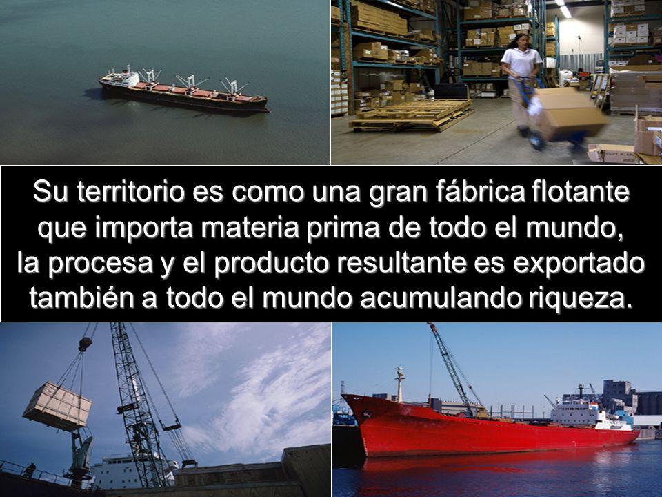 Su territorio es como una gran fábrica flotante que importa materia prima de todo el mundo, la procesa y el producto resultante es exportado también a todo el mundo acumulando riqueza.