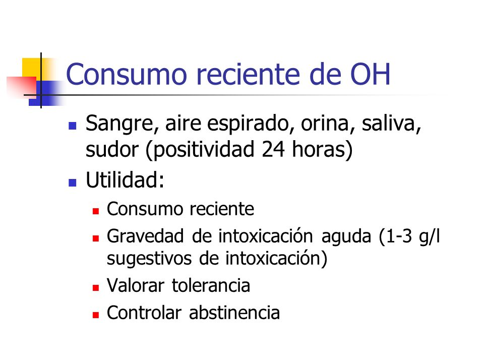 Consumo reciente de OHSangre, aire espirado, orina, saliva, sudor (positividad 24 horas) Utilidad: Consumo reciente.