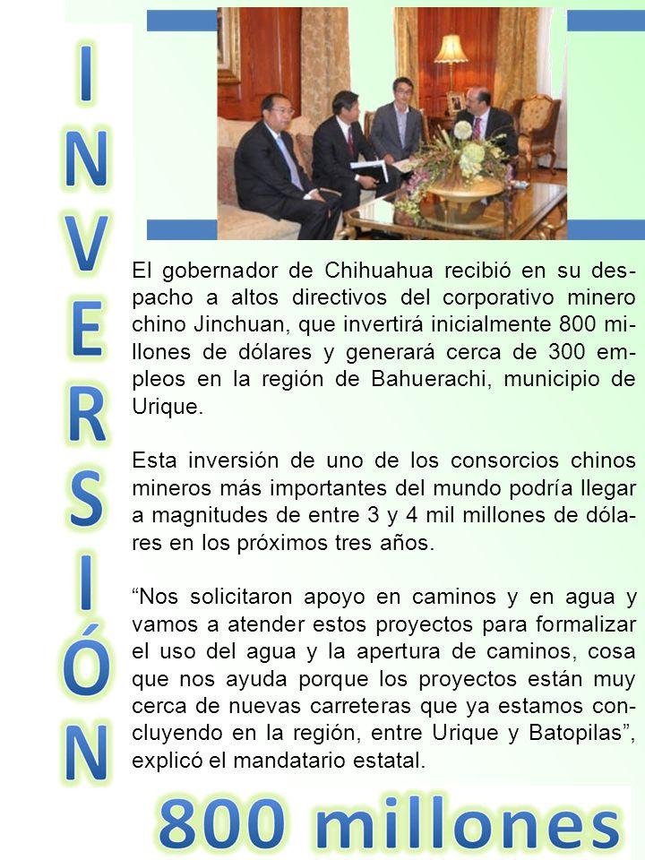 El gobernador de Chihuahua recibió en su des-pacho a altos directivos del corporativo minero chino Jinchuan, que invertirá inicialmente 800 mi-llones de dólares y generará cerca de 300 em-pleos en la región de Bahuerachi, municipio de Urique.