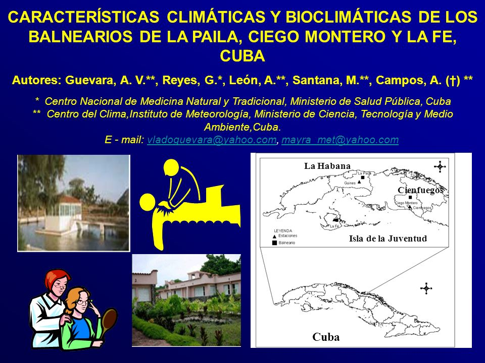 CARACTERÍSTICAS CLIMÁTICAS Y BIOCLIMÁTICAS DE LOS BALNEARIOS DE LA PAILA, CIEGO MONTERO Y LA FE, CUBA Autores: Guevara, A. V.**, Reyes, G.*, León, A.**, Santana, M.**, Campos, A. (†) ** * Centro Nacional de Medicina Natural y Tradicional, Ministerio de Salud Pública, Cuba ** Centro del Clima,Instituto de Meteorología, Ministerio de Ciencia, Tecnología y Medio Ambiente,Cuba. E - mail: vladoguevara@yahoo.com, mayra_met@yahoo.com