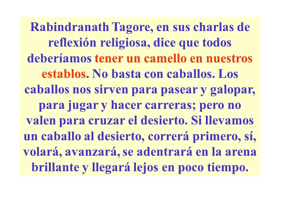 Rabindranath Tagore, en sus charlas de reflexión religiosa, dice que todos deberíamos tener un camello en nuestros establos.