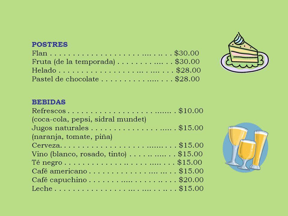 POSTRES Flan . . . . . . . . . . . . . . . . . . . . …. . .. . . $30.00. Fruta (de la temporada) . . . . . . . . …. . . $30.00.
