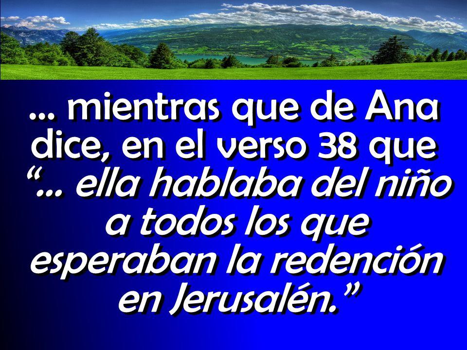 … mientras que de Ana dice, en el verso 38 que … ella hablaba del niño a todos los que esperaban la redención en Jerusalén.