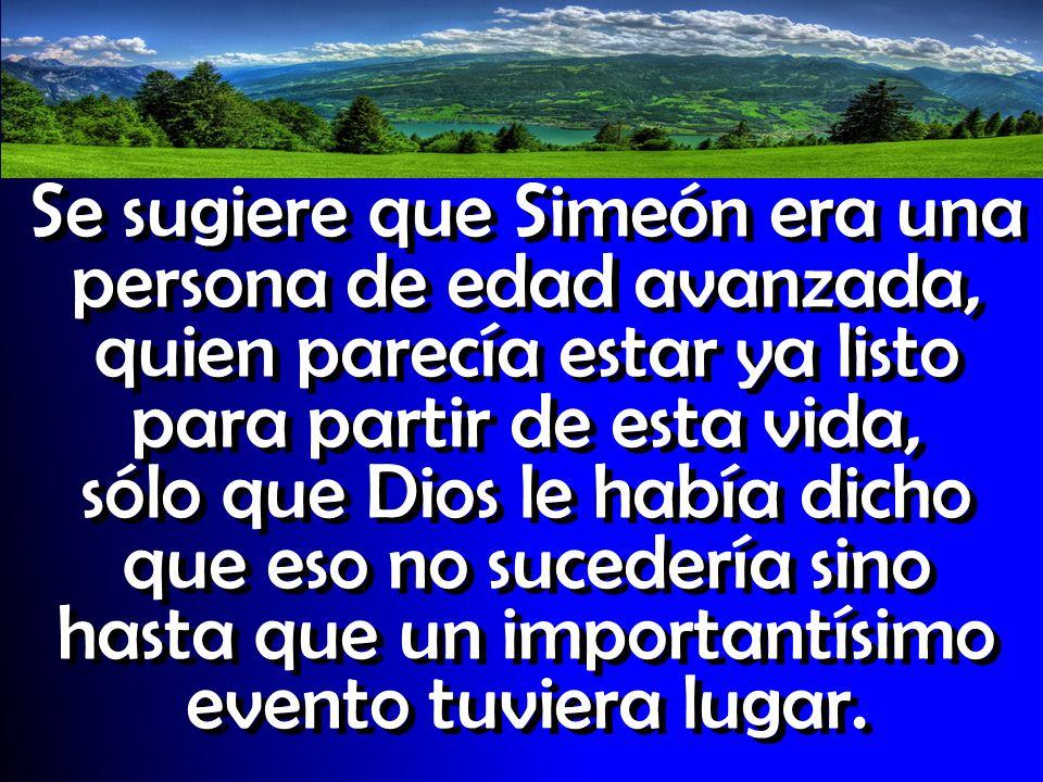Se sugiere que Simeón era una persona de edad avanzada, quien parecía estar ya listo para partir de esta vida, sólo que Dios le había dicho que eso no sucedería sino hasta que un importantísimo evento tuviera lugar.