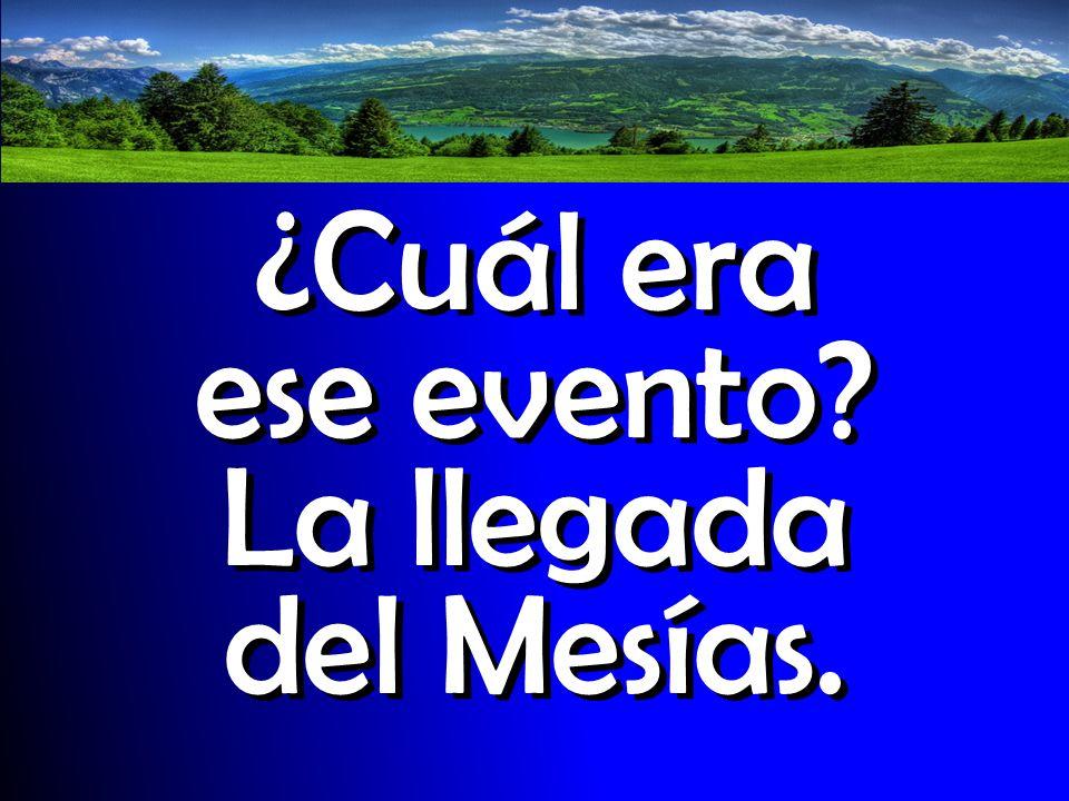 ¿Cuál era ese evento La llegada del Mesías.