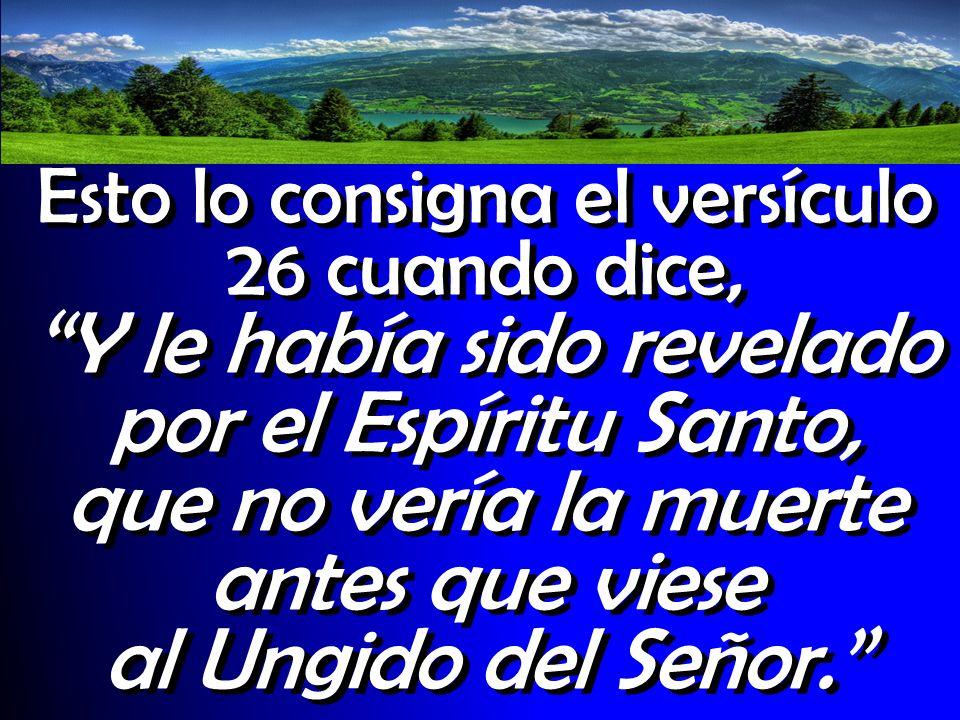 Esto lo consigna el versículo 26 cuando dice, Y le había sido revelado por el Espíritu Santo, que no vería la muerte antes que viese al Ungido del Señor.