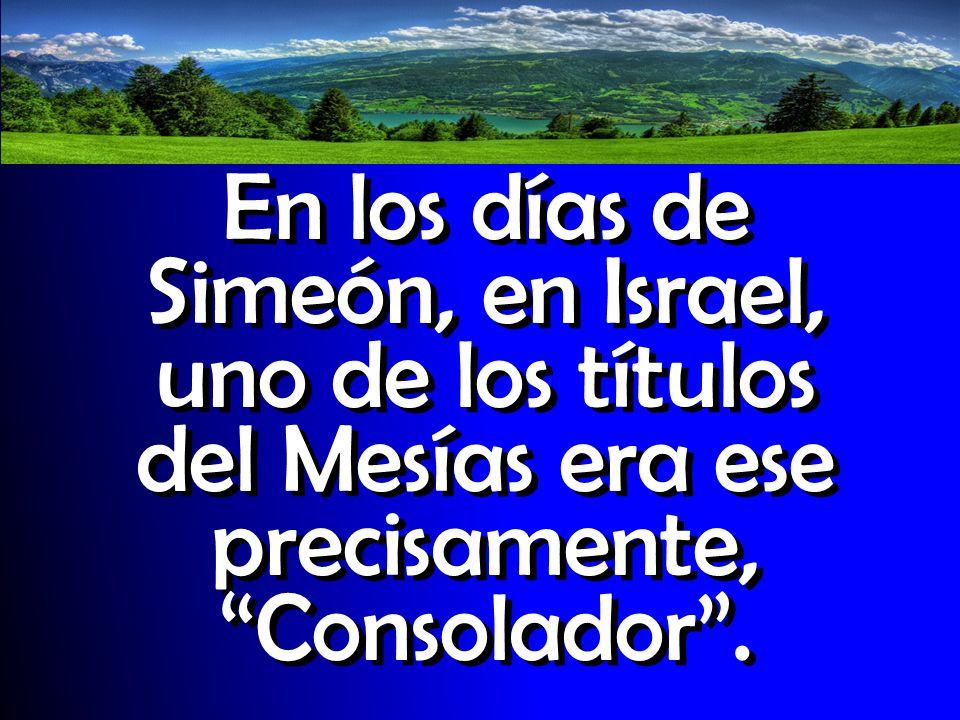 En los días de Simeón, en Israel, uno de los títulos del Mesías era ese precisamente, Consolador .