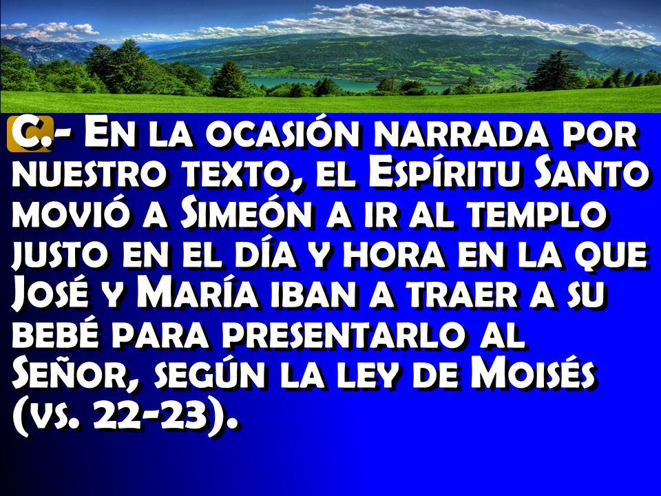 C.- En la ocasión narrada por nuestro texto, el Espíritu Santo movió a Simeón a ir al templo justo en el día y hora en la que José y María iban a traer a su bebé para presentarlo al Señor, según la ley de Moisés (vs.