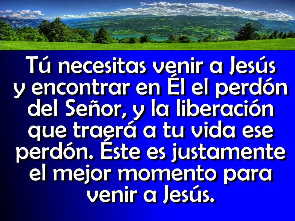 Tú necesitas venir a Jesús y encontrar en Él el perdón del Señor, y la liberación que traerá a tu vida ese perdón.