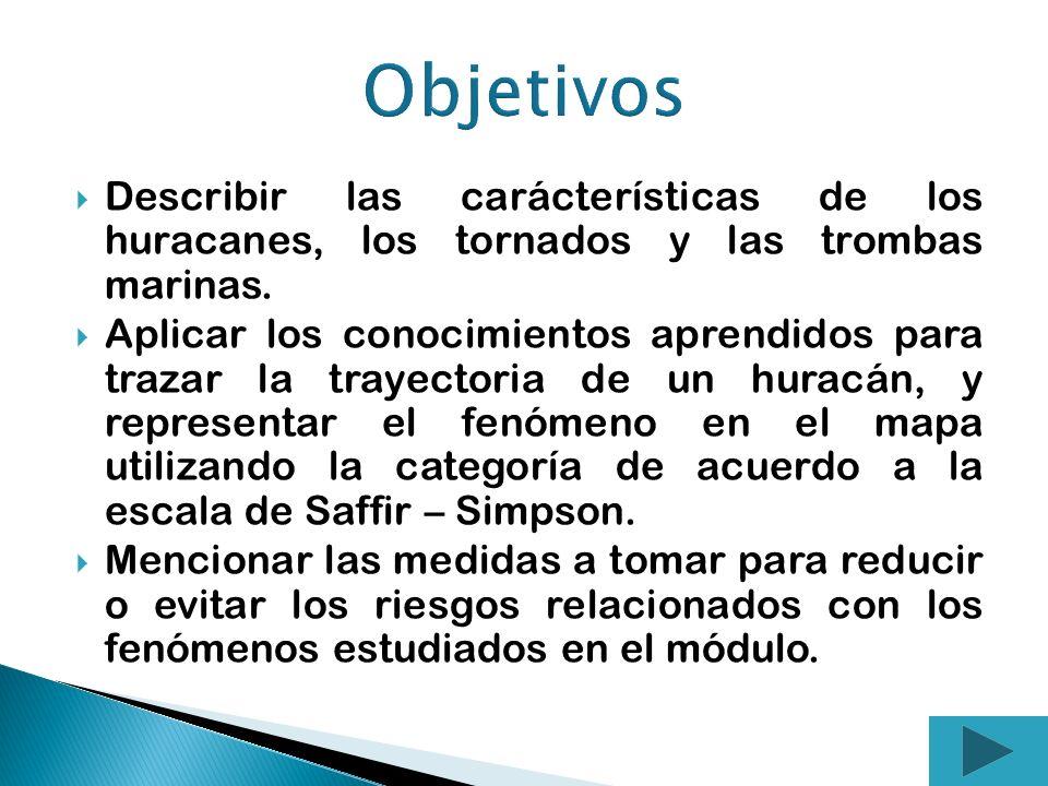 Objetivos Describir las carácterísticas de los huracanes, los tornados y las trombas marinas.