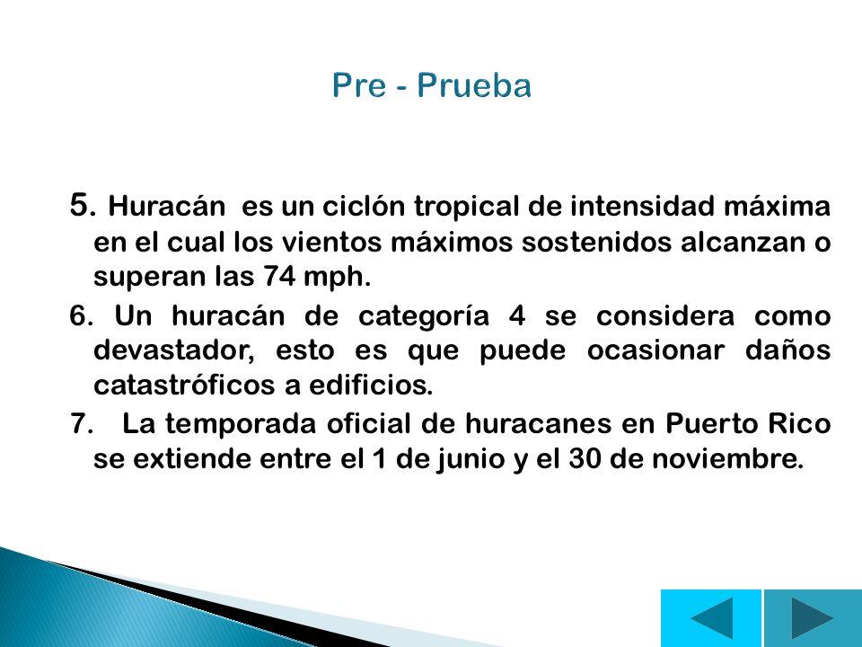 Pre - Prueba 5. Huracán es un ciclón tropical de intensidad máxima en el cual los vientos máximos sostenidos alcanzan o superan las 74 mph.