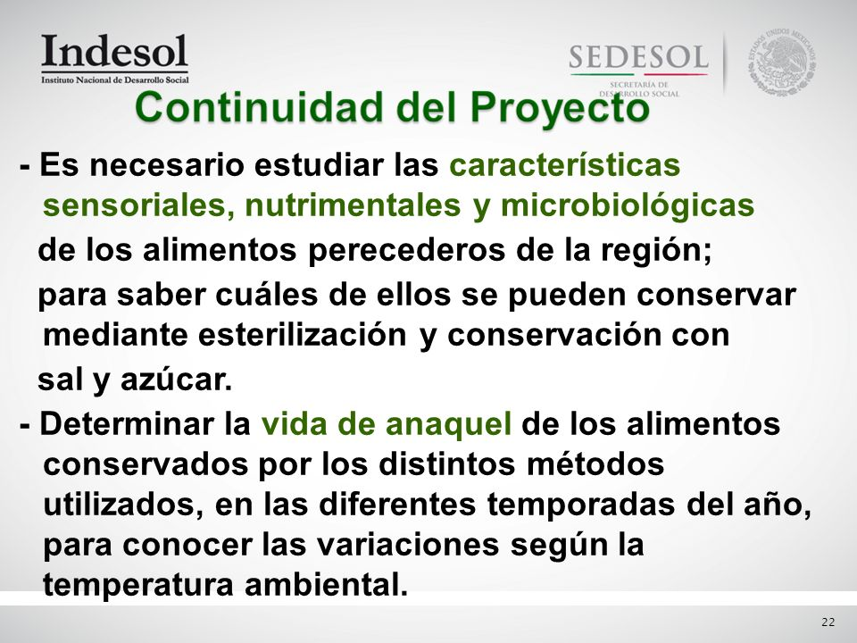 - Es necesario estudiar las características sensoriales, nutrimentales y microbiológicas de los alimentos perecederos de la región; para saber cuáles de ellos se pueden conservar mediante esterilización y conservación con sal y azúcar.