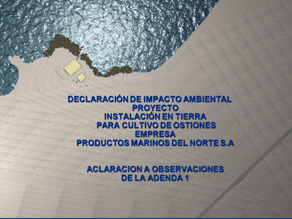 DECLARACIÓN DE IMPACTO AMBIENTAL PROYECTO INSTALACIÓN EN TIERRA PARA CULTIVO DE OSTIONES EMPRESA PRODUCTOS MARINOS DEL NORTE S.A ACLARACION A OBSERVACIONES DE LA ADENDA 1