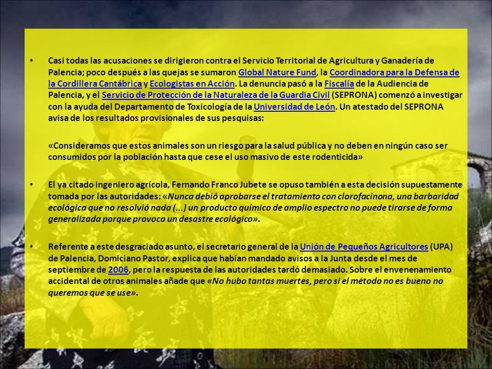 Casi todas las acusaciones se dirigieron contra el Servicio Territorial de Agricultura y Ganadería de Palencia; poco después a las quejas se sumaron Global Nature Fund, la Coordinadora para la Defensa de la Cordillera Cantábrica y Ecologistas en Acción. La denuncia pasó a la Fiscalía de la Audiencia de Palencia, y el Servicio de Protección de la Naturaleza de la Guardia Civil (SEPRONA) comenzó a investigar con la ayuda del Departamento de Toxicología de la Universidad de León. Un atestado del SEPRONA avisa de los resultados provisionales de sus pesquisas: