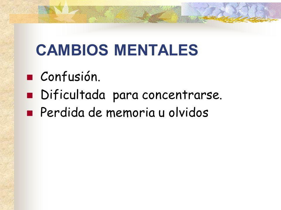 CAMBIOS MENTALES Confusión. Dificultada para concentrarse.