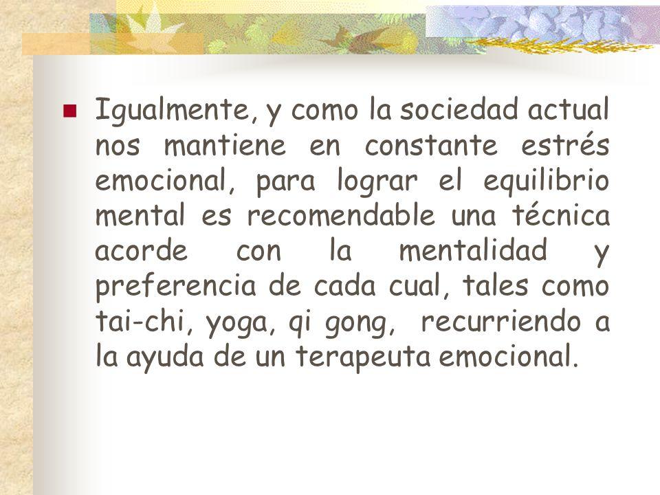Igualmente, y como la sociedad actual nos mantiene en constante estrés emocional, para lograr el equilibrio mental es recomendable una técnica acorde con la mentalidad y preferencia de cada cual, tales como tai-chi, yoga, qi gong, recurriendo a la ayuda de un terapeuta emocional.