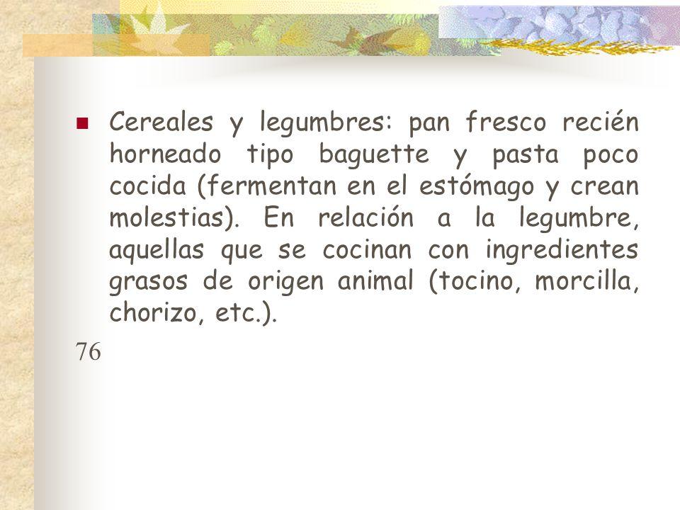 Cereales y legumbres: pan fresco recién horneado tipo baguette y pasta poco cocida (fermentan en el estómago y crean molestias). En relación a la legumbre, aquellas que se cocinan con ingredientes grasos de origen animal (tocino, morcilla, chorizo, etc.).
