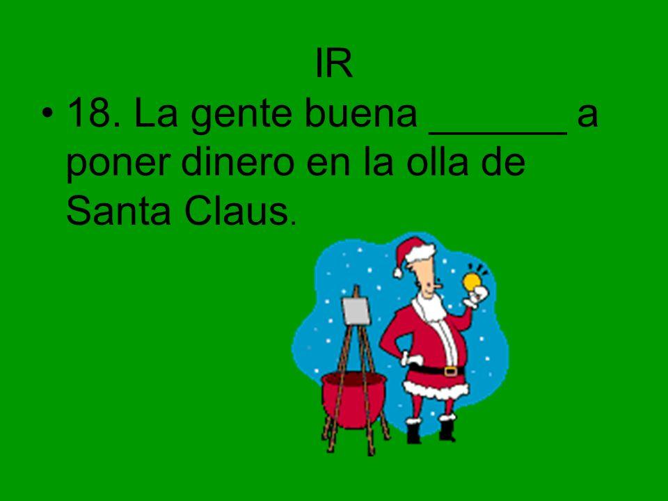 IR 18. La gente buena ______ a poner dinero en la olla de Santa Claus.