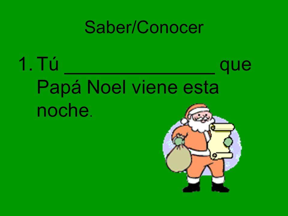 Tú ______________ que Papá Noel viene esta noche.