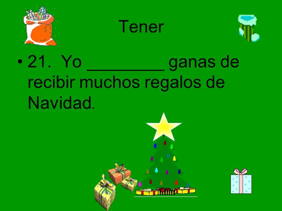Tener 21. Yo ________ ganas de recibir muchos regalos de Navidad.