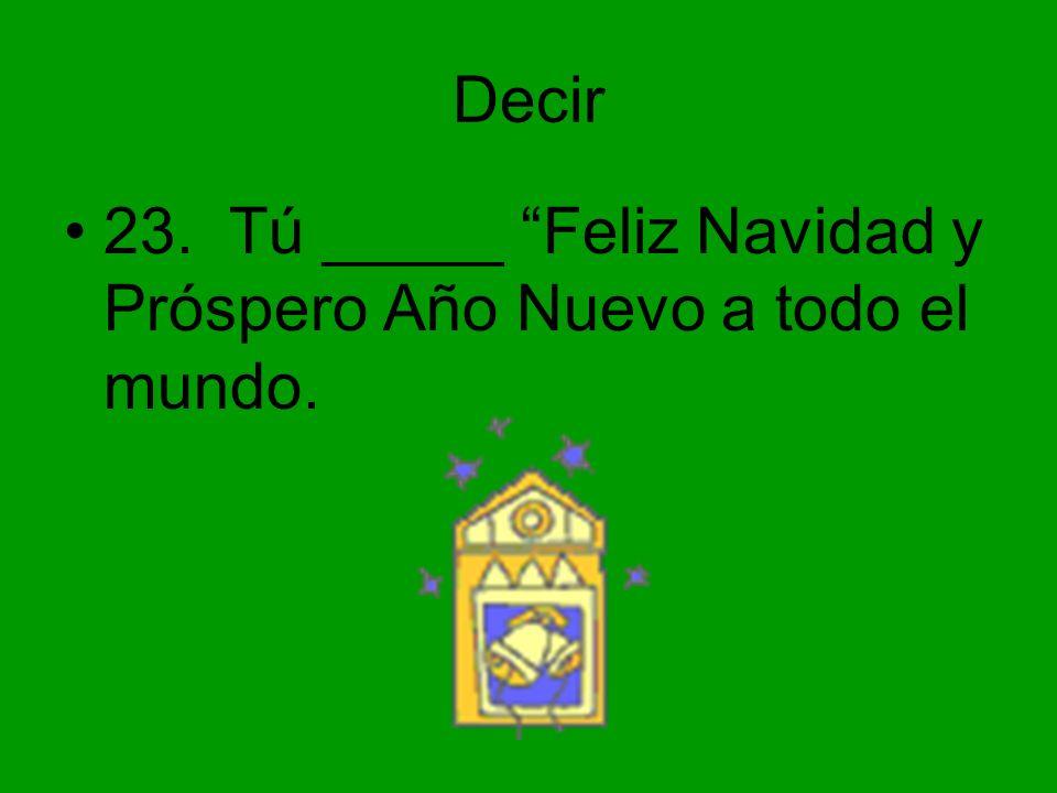 Decir 23. Tú _____ Feliz Navidad y Próspero Año Nuevo a todo el mundo.